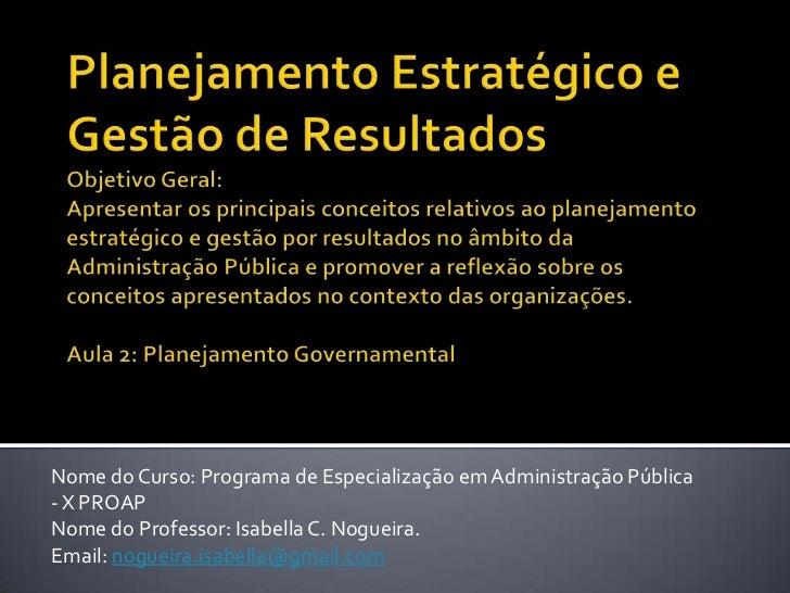 Nome do Curso: Programa de Especialização em Administração Pública- X PROAPNome do Professor: Isabella C. Nogueira.Email: ...