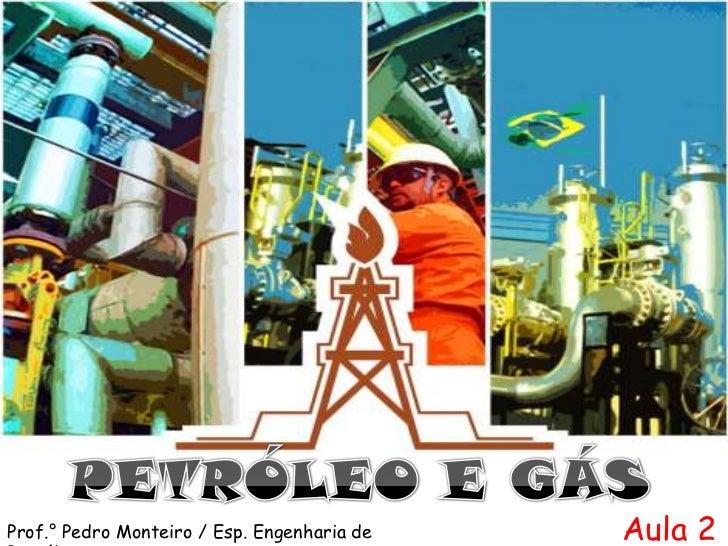 PETRÓLEO E GÁS<br />Aula 2<br />Prof.° Pedro Monteiro / Esp. Engenharia de Petróleo<br />