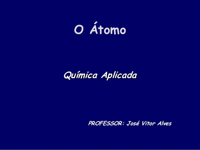 O Átomo Química Aplicada PROFESSOR: José Vitor Alves