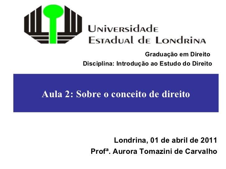 Aula 2: Sobre o conceito de direito Londrina, 01 de abril de 2011 Profª. Aurora Tomazini de Carvalho Graduação em Direito ...