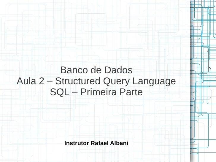 Banco de DadosAula 2 – Structured Query Language        SQL – Primeira Parte          Instrutor Rafael Albani