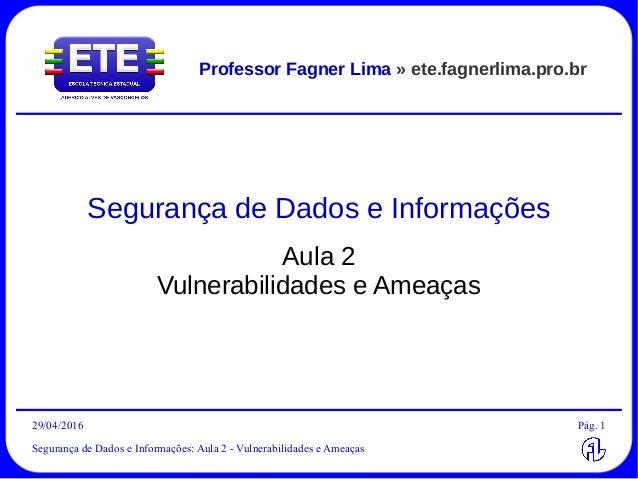 29/04/2016 Segurança de Dados e Informações: Aula 2 - Vulnerabilidades e Ameaças Pág. 1 Professor Fagner Lima » ete.fagner...