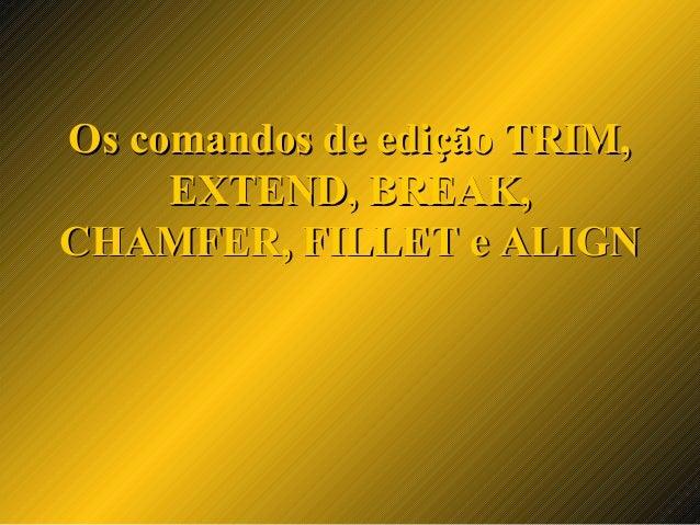 Os comandos de edição TRIM,Os comandos de edição TRIM, EXTEND, BREAK,EXTEND, BREAK, CHAMFER, FILLET e ALIGNCHAMFER, FILLET...