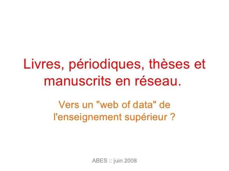 """Livres, périodiques, thèses et manuscrits en réseau.  Vers un """"web of data"""" de l'enseignement supérieur ? ABES :..."""