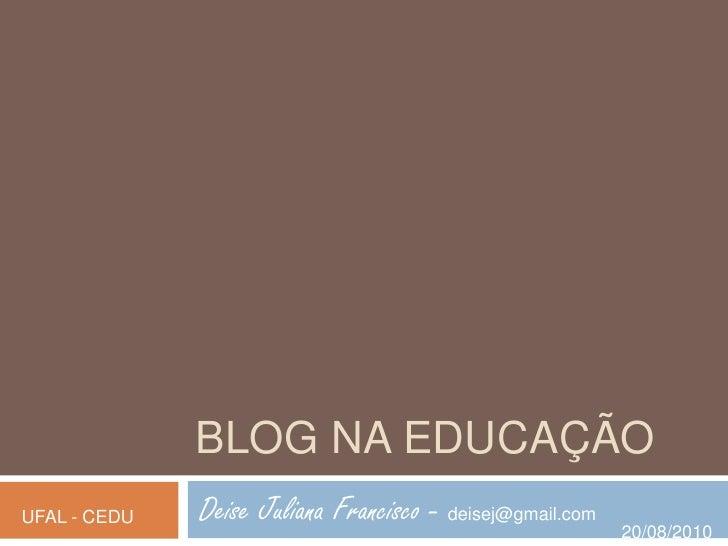 Blog na educação<br />Deise Juliana Francisco - deisej@gmail.com<br />UFAL - CEDU<br />20/08/2010<br />