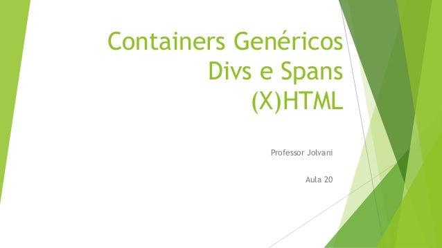 Containers Genéricos  Divs e Spans  (X)HTML  Professor Jolvani  Aula 20