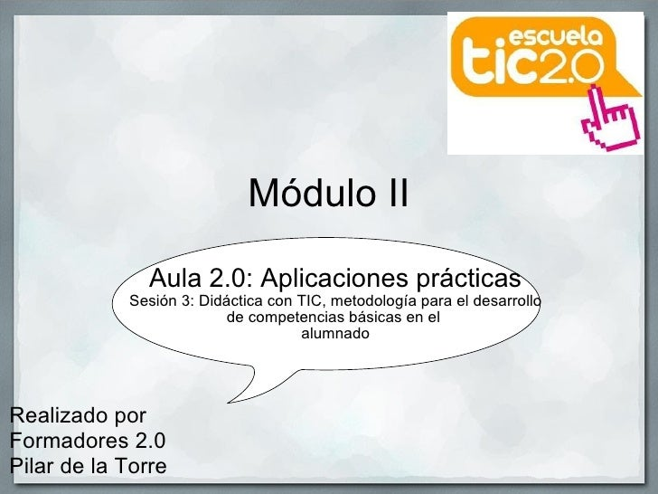 Módulo II Aula 2.0: Aplicaciones prácticas Sesión 3: Didáctica con TIC, metodología para el desarrollo de competencias bás...