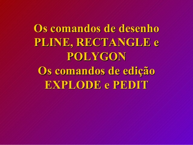 Os comandos de desenhoOs comandos de desenho PLINE, RECTANGLE ePLINE, RECTANGLE e POLYGONPOLYGON Os comandos de ediçãoOs c...