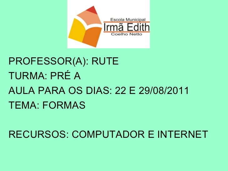PROFESSOR(A): RUTE TURMA: PRÉ A AULA PARA OS DIAS: 22 E 29/08/2011 TEMA: FORMAS RECURSOS: COMPUTADOR E INTERNET