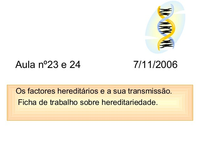Aula nº23 e 24 7/11/2006 Os factores hereditários e a sua transmissão. Ficha de trabalho sobre hereditariedade.