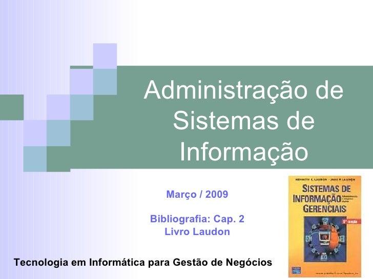 Administração de Sistemas de Informação Março / 2009 Bibliografia: Cap. 2 Livro Laudon Tecnologia em Informática para Gest...