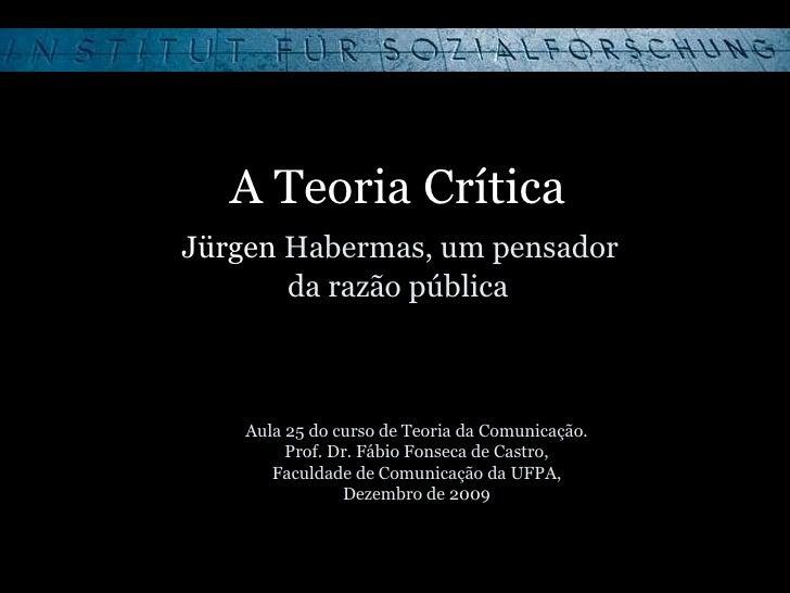 A Teoria Crítica   Jürgen  Habermas, um pensador  da razão pública Aula 25 do curso de Teoria da Comunicação. Prof. Dr. Fá...