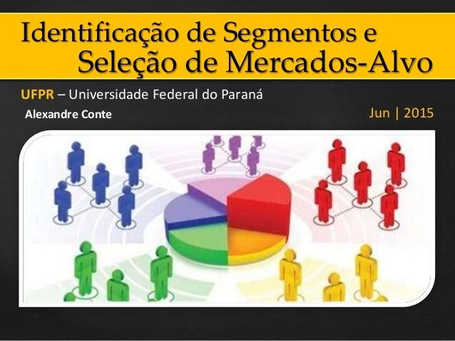 Identificação de Segmentos e UFPR – Universidade Federal do Paraná Jun | 2015Alexandre Conte Seleção de Mercados-Alvo