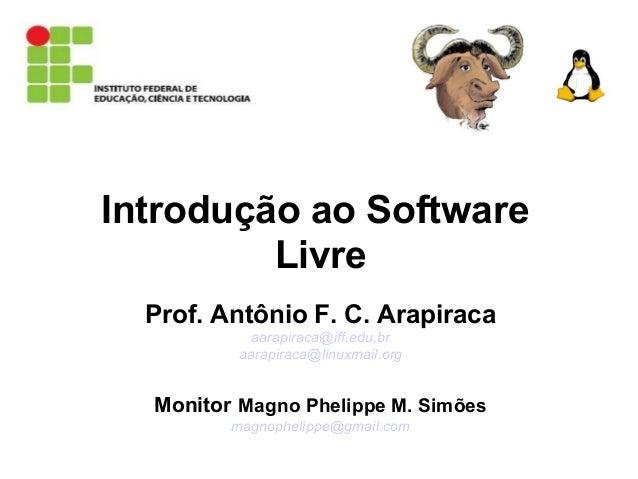 Introdução ao Software Livre Prof. Antônio F. C. Arapiraca aarapiraca@iff.edu.br aarapiraca@linuxmail.org Monitor Magno Ph...