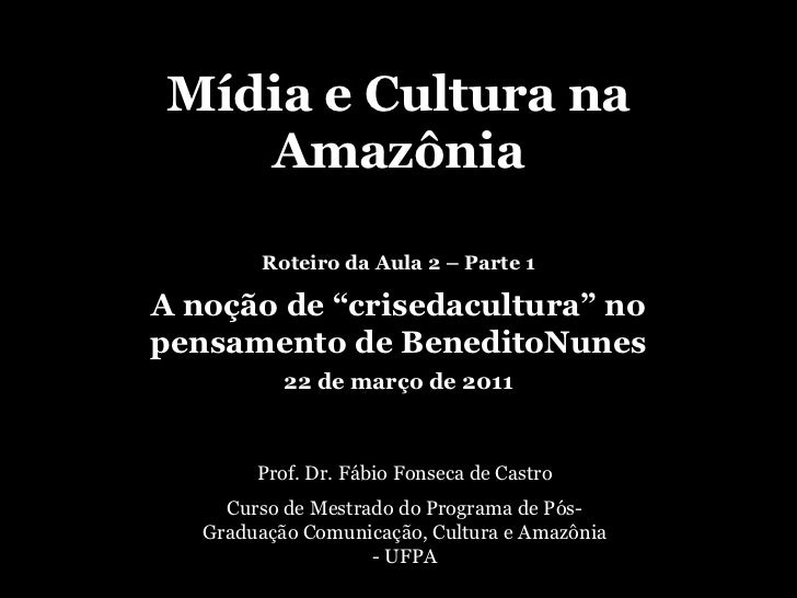 """Mídia e Cultura na Amazônia<br />Roteiro da Aula 2 – Parte 1<br />A noção de """"crisedacultura"""" no pensamento de BeneditoNun..."""