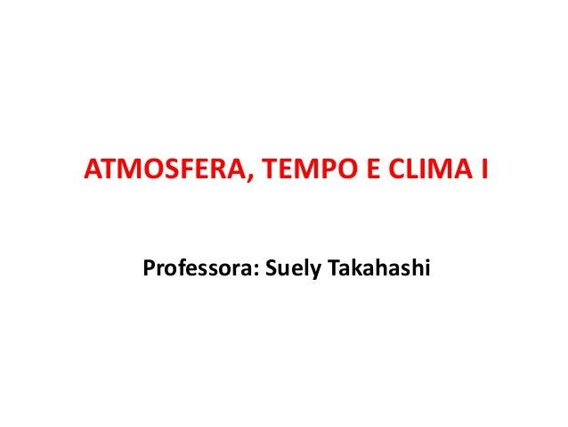 Professora: Suely Takahashi ATMOSFERA, TEMPO E CLIMA I