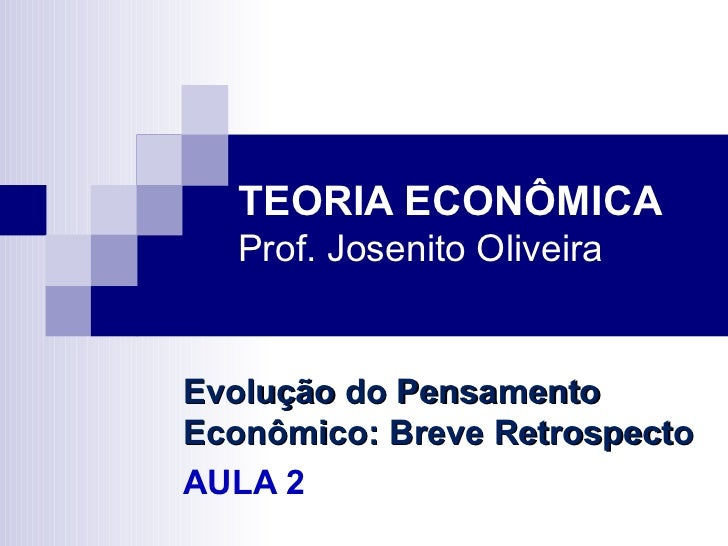 TEORIA ECONÔMICA   Prof. Josenito OliveiraEvolução do PensamentoEconômico: Breve RetrospectoAULA 2