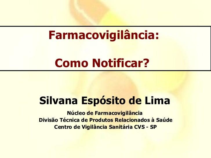 Farmacovigilância:     Como Notificar?Silvana Espósito de Lima          Núcleo de FarmacovigilânciaDivisão Técnica de Prod...