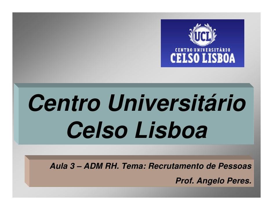 Centro Universitário    Celso Lisboa   Aula 3 – ADM RH. Tema: Recrutamento de Pessoas                               Prof. ...