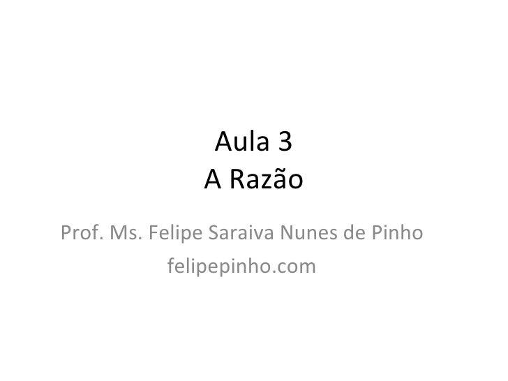 Aula 3 A Razão Prof. Ms. Felipe Saraiva Nunes de Pinho felipepinho.com