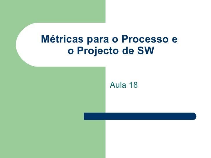 Métricas para o Processo e  o Projecto de SW Aula 18
