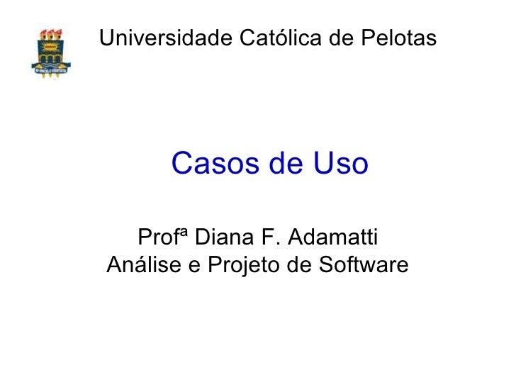 Casos de Uso Prof ª  Diana F. Adamatti Análise e Projeto de Software Universidade Católica de Pelotas