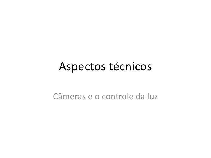 Aspectos técnicos<br />Câmeras e o controle da luz<br />