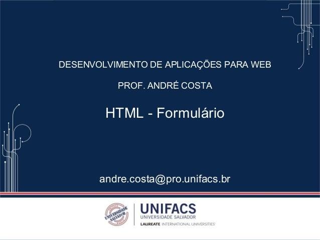 DESENVOLVIMENTO DE APLICAÇÕES PARA WEB PROF. ANDRÉ COSTA HTML - Formulário andre.costa@pro.unifacs.br