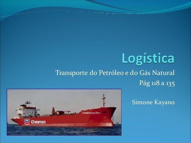 Transporte do Petróleo e do Gás Natural                            Pág 118 a 135                          Simone Kayano