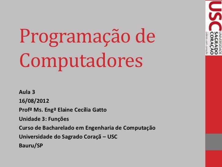 Programação deComputadoresAula 316/08/2012Profª Ms. Engª Elaine Cecília GattoUnidade 3: FunçõesCurso de Bacharelado em Eng...