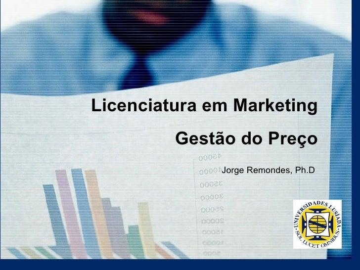 Gestão do Preço Jorge Remondes, Ph.D Licenciatura em Marketing