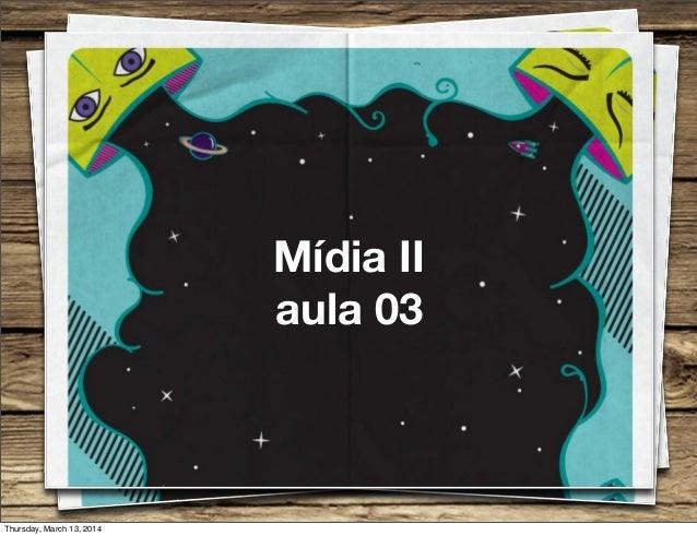 Mídia II aula 03 Thursday, March 13, 2014