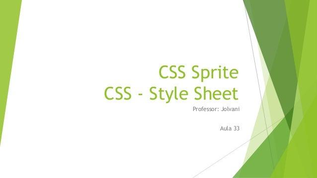 CSS Sprite CSS - Style Sheet Professor: Jolvani Aula 33