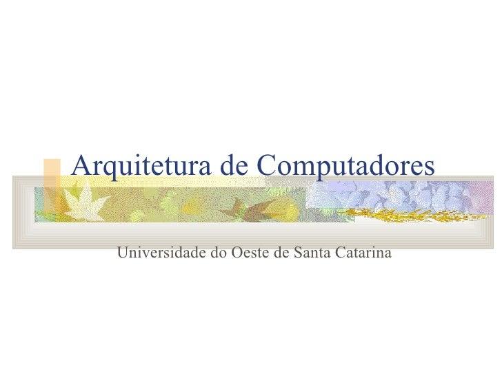 Arquitetura de Computadores Universidade do Oeste de Santa Catarina