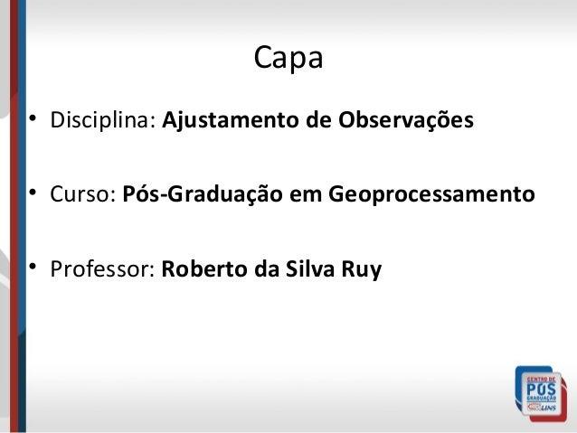 Capa • Disciplina: Ajustamento de Observações • Curso: Pós-Graduação em Geoprocessamento • Professor: Roberto da Silva Ruy
