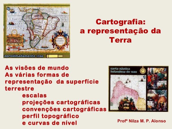 Cartografia:                     a representação da                            TerraAs visões de mundoAs várias formas der...