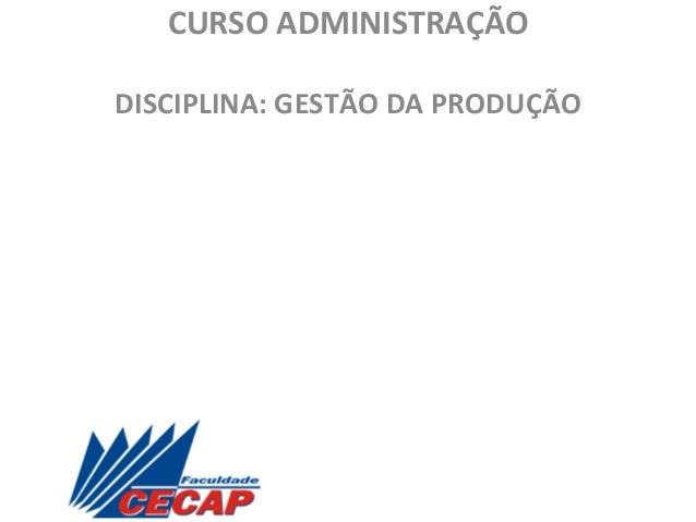 CURSO  ADMINISTRAÇÃO       DISCIPLINA:  GESTÃO  DA  PRODUÇÃO       Professor  :  Jairo  Andrade  ...