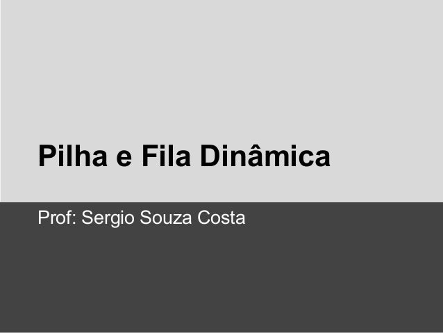 Pilha e Fila Dinâmica Prof: Sergio Souza Costa