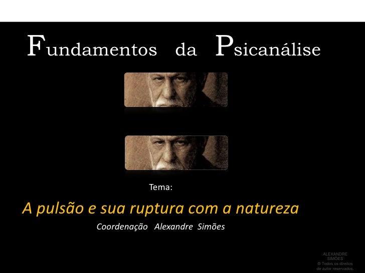 Fundamentos   da   Psicanálise<br />Tema: <br />A pulsão e sua ruptura com a natureza<br />Coordenação   Alexandre  Simões...