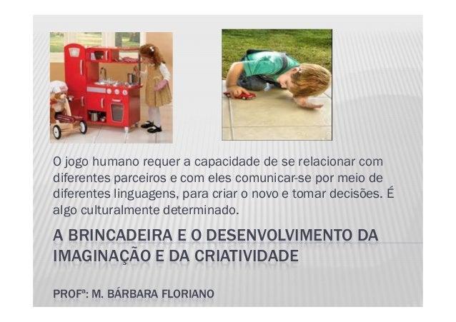 O jogo humano requer a capacidade de se relacionar com A BRINCADEIRA E O DESENVOLVIMENTO DA IMAGINAÇÃO E DA CRIATIVIDADE P...