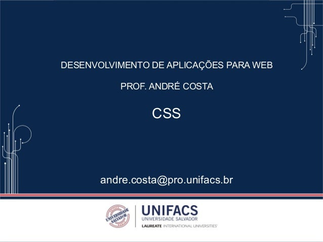 DESENVOLVIMENTO DE APLICAÇÕES PARA WEB PROF. ANDRÉ COSTA CSS andre.costa@pro.unifacs.br