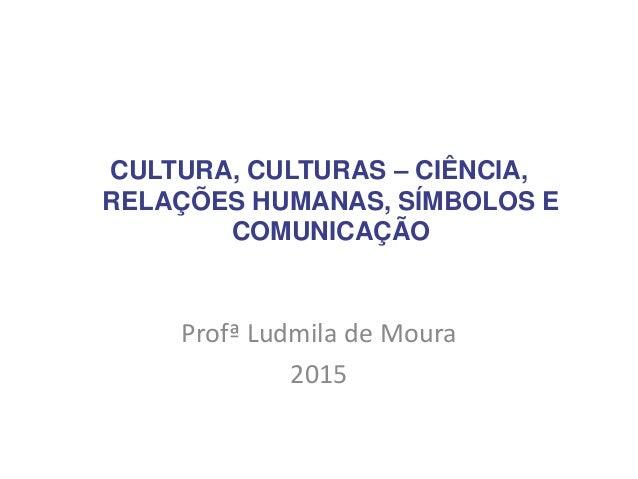 CULTURA, CULTURAS – CIÊNCIA, RELAÇÕES HUMANAS, SÍMBOLOS E COMUNICAÇÃO Profª Ludmila de Moura 2015