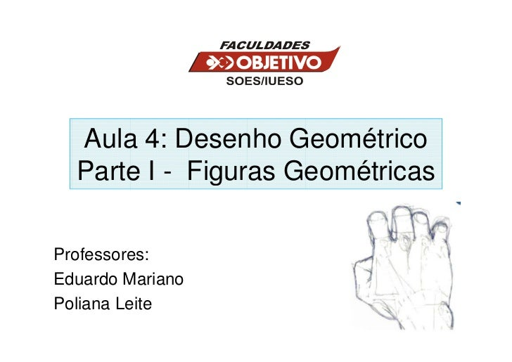 Aula 4: Desenho Geométrico  Parte I - Figuras GeométricasProfessores:Eduardo MarianoPoliana Leite