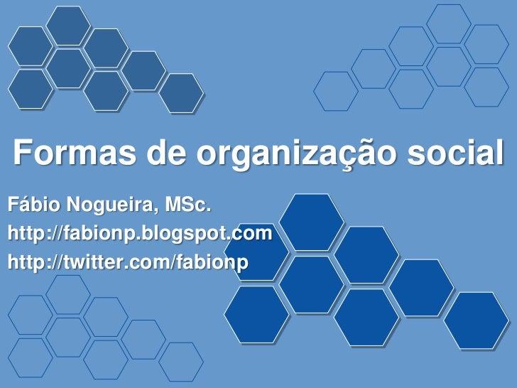 Formas de organização socialFábio Nogueira, MSc.http://fabionp.blogspot.comhttp://twitter.com/fabionp