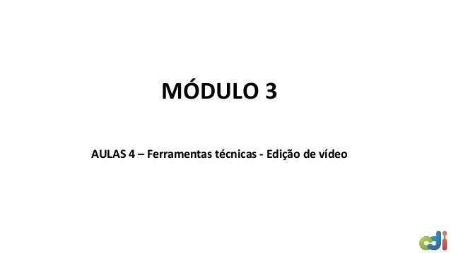 MÓDULO 3 AULAS 4 – Ferramentas técnicas - Edição de vídeo