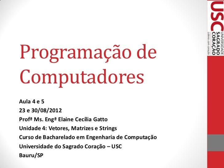 Programação deComputadoresAula 4 e 523 e 30/08/2012Profª Ms. Engª Elaine Cecília GattoUnidade 4: Vetores, Matrizes e Strin...