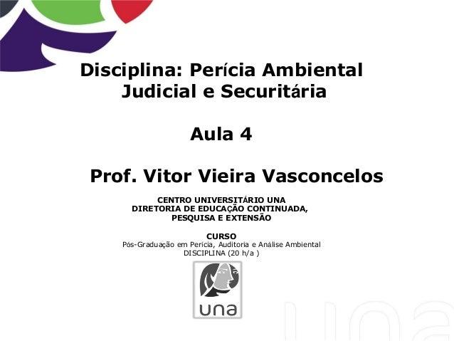 Disciplina: Perícia Ambiental Judicial e Securitária Aula 4 Prof. Vitor Vieira Vasconcelos CENTRO UNIVERSITÁRIO UNA DIRETO...