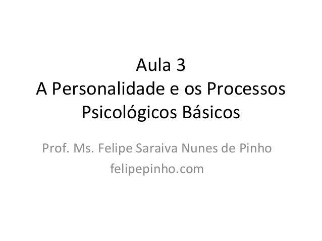 Aula 3 A Personalidade e os Processos Psicológicos Básicos Prof. Ms. Felipe Saraiva Nunes de Pinho felipepinho.com