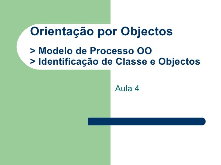 Orientação por Objectos > Modelo de Processo OO  > Identificação de Classe e Objectos Aula 4