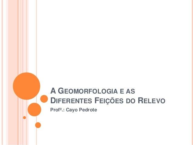 A GEOMORFOLOGIA E AS DIFERENTES FEIÇÕES DO RELEVO Profº.: Cayo Pedrote